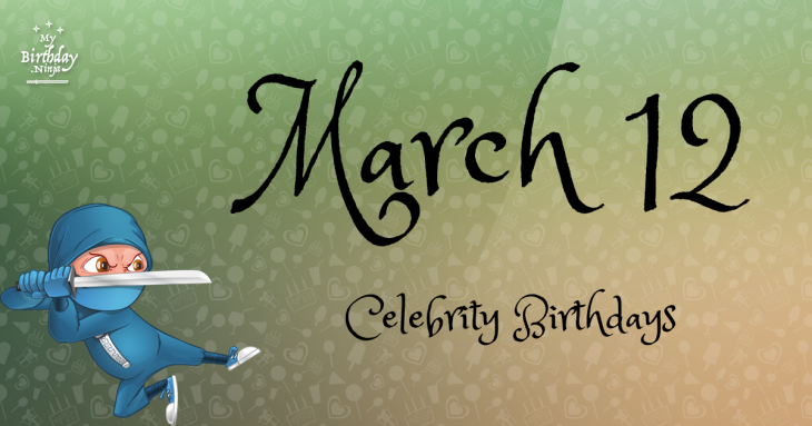 March 12 birthdays celebrity today