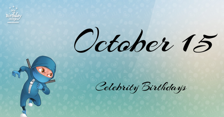 October 15 Birthdays Of Famous People - Characteristics ...