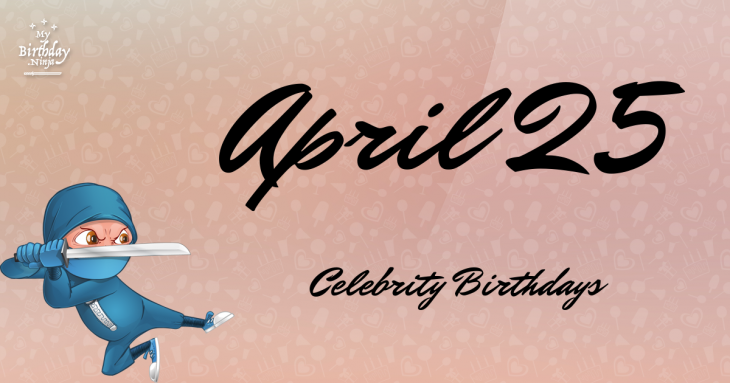 April 25 Celebrity Birthdays No One Tells You About