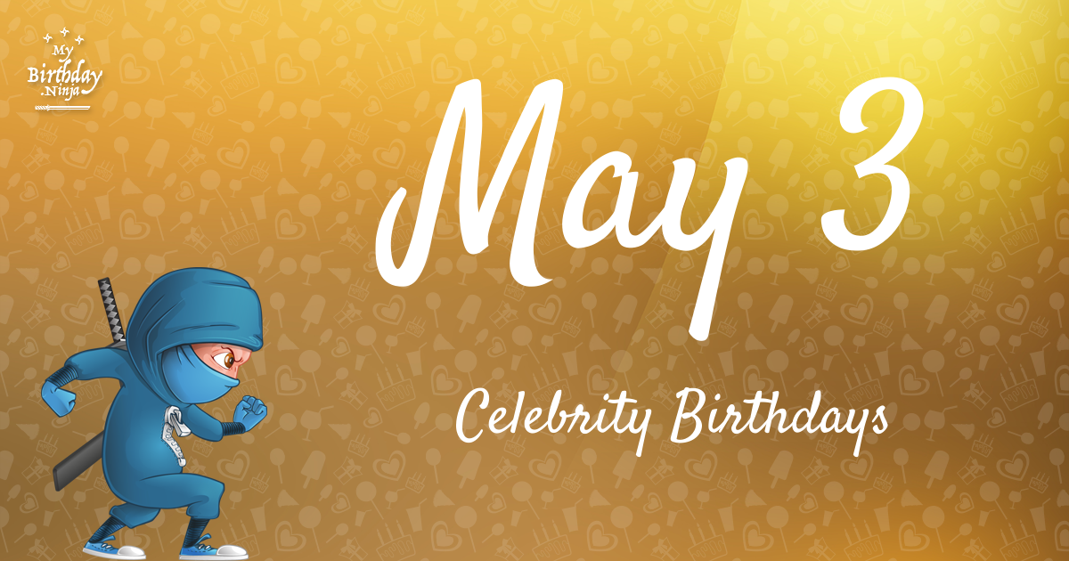May 3 Birthdays Of Famous People - Characteristics And ...