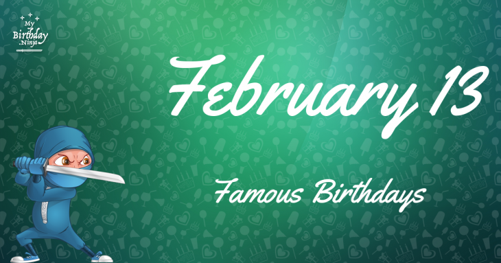 February 13 - Famous Birthdays - On This Day