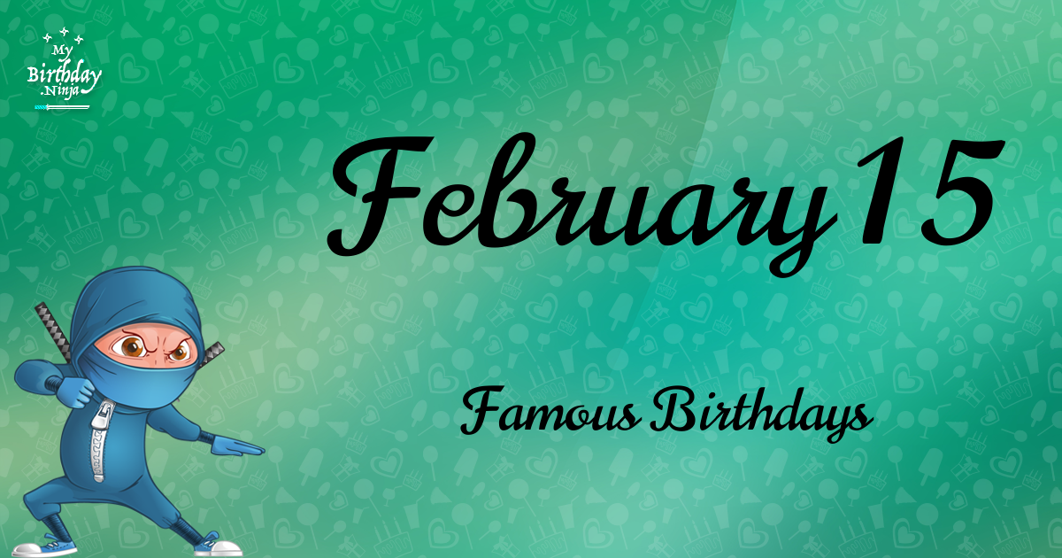 February 15 Birthdays Of Famous People - Characteristics ...