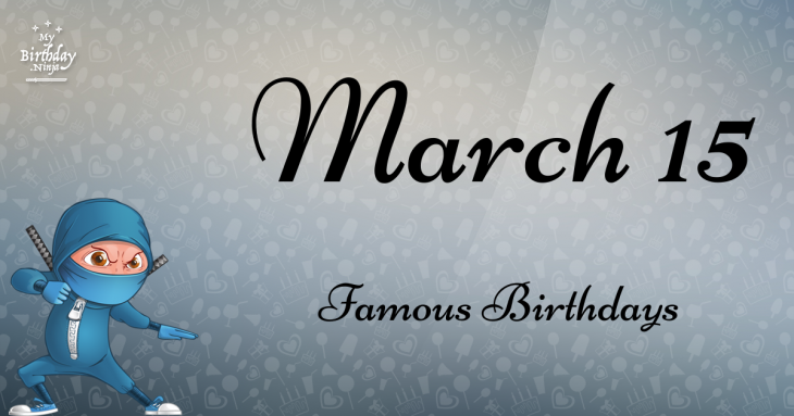 March 15 Famous Birthdays
