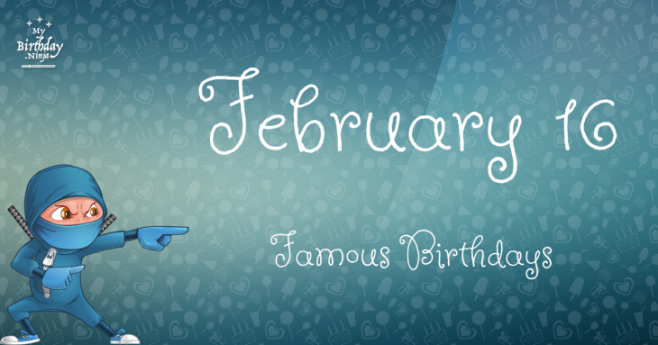 February 16 Famous Birthdays list - Holiday calendar
