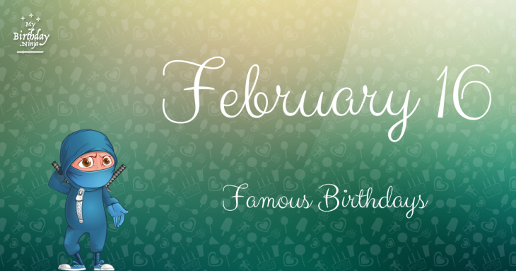 February 16 - Famous Birthdays - On This Day