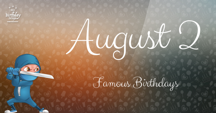 August 2 Birthdays Of Famous People - Characteristics And ...