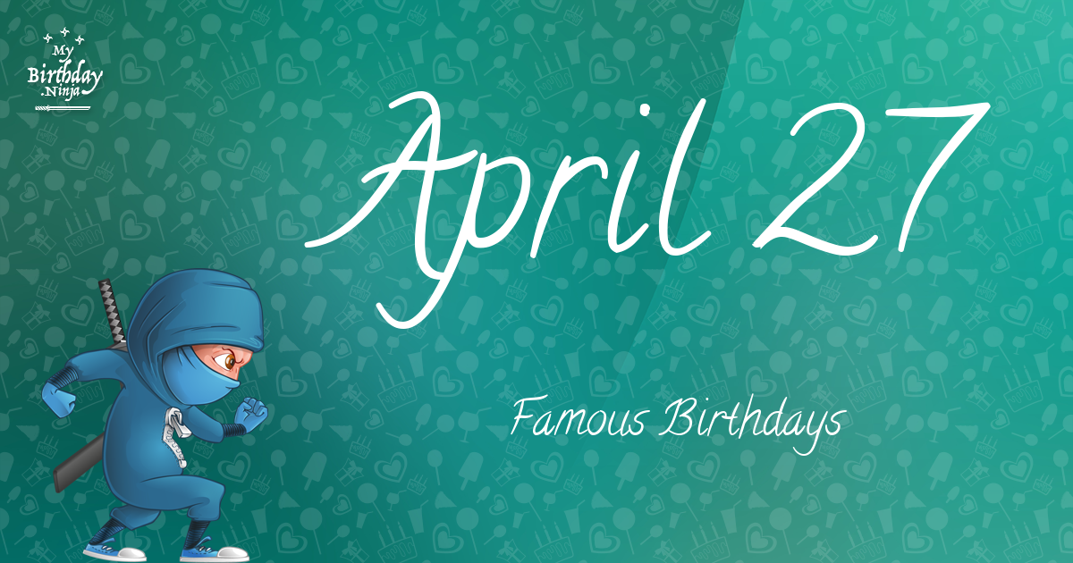 April 27 Birthdays Of Famous People - Characteristics And ...