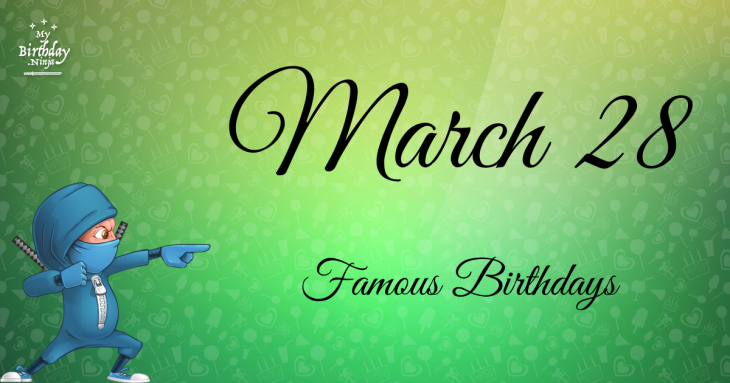 March 28 Birthdays Of Famous People - Characteristics And ...