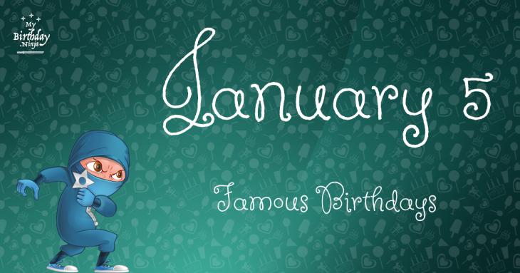 January 5 Famous Birthdays