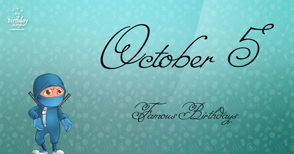 October 5 Birthdays Of Famous People - Characteristics And ...