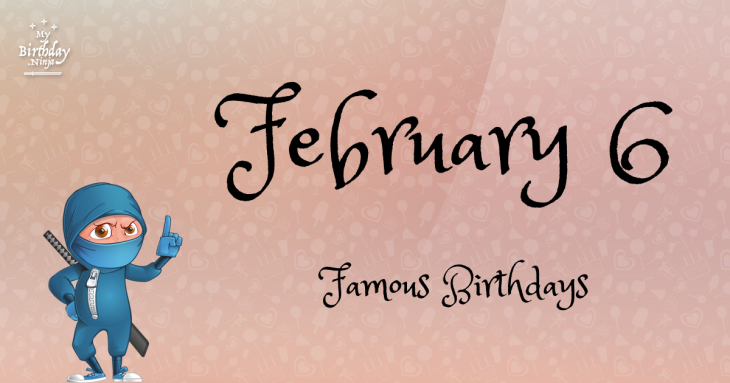 February 6 Famous Birthdays