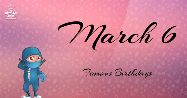 March 6 Famous Birthdays