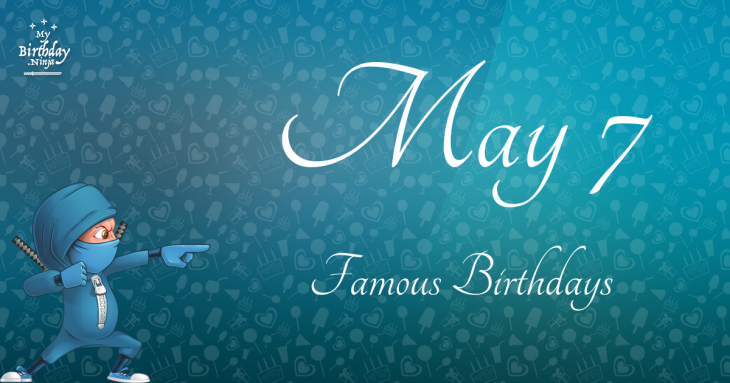 May 7 Birthdays Of Famous People - Characteristics And ...