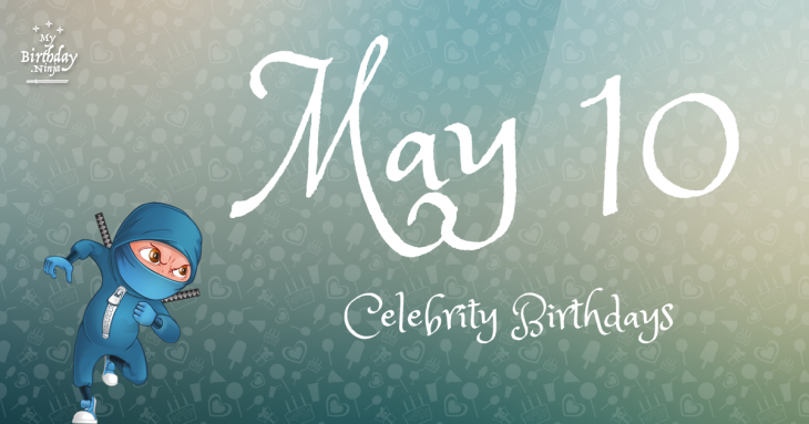 Who Shares My Birthday? May 10 Celebrity Birthdays No One ...