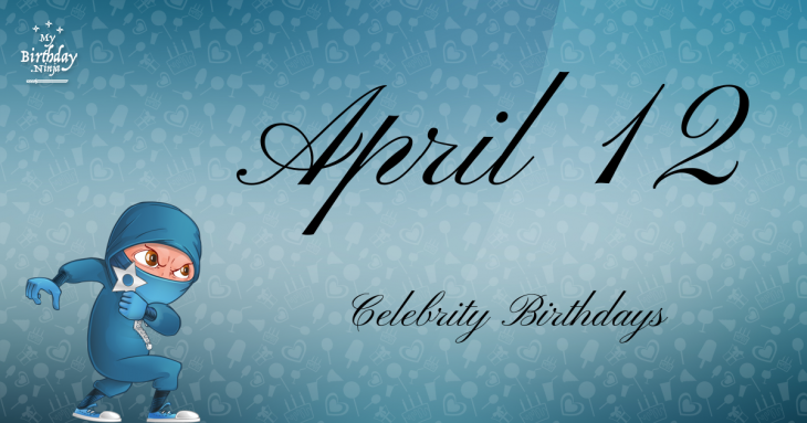 April 12 Celebrity Birthdays