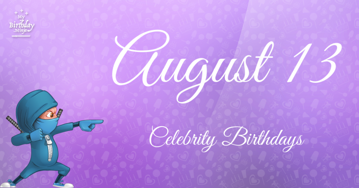 August 13 Celebrity Birthdays