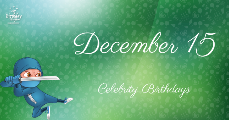 December 15 Celebrity Birthdays