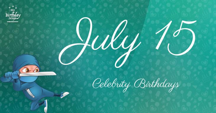 July 15 Celebrity Birthdays
