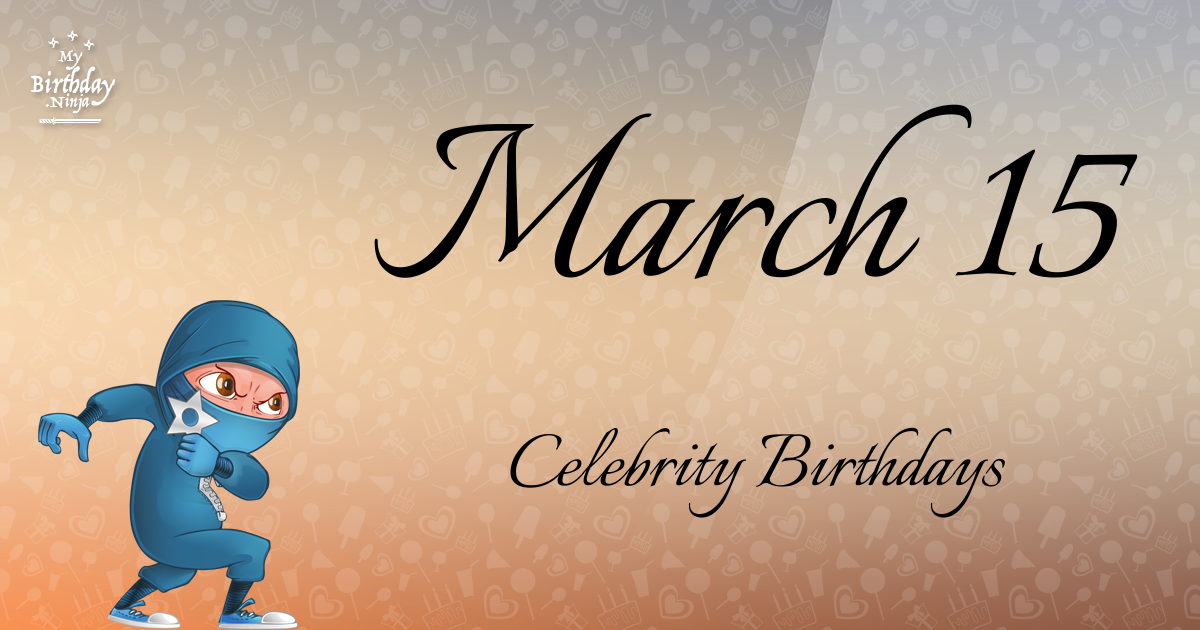 Famous People's Birthdays, March 15, United Kingdom ...