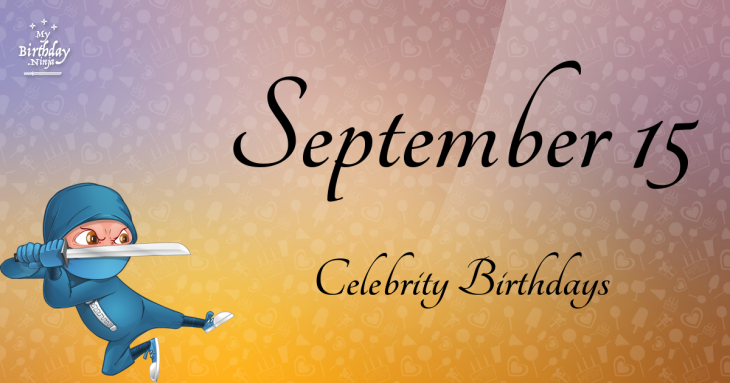 September 15 Birthdays Of Famous People - Characteristics ...