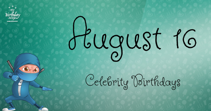 August 16 Celebrity Birthdays