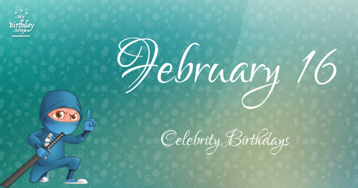 February 16 Celebrity Birthdays