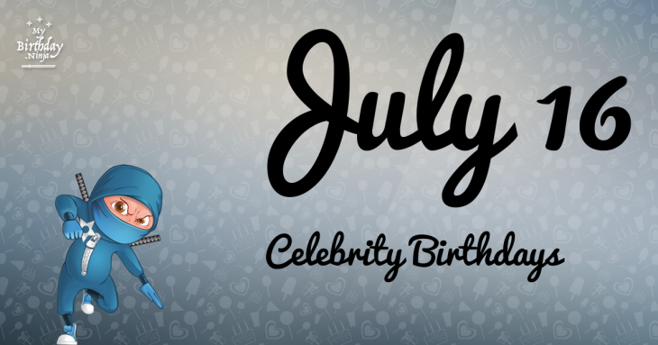 July 16 Celebrity Birthdays