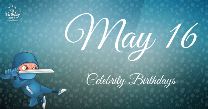 May 16 Celebrity Birthdays