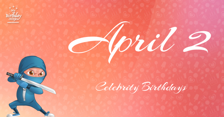 April 2 Celebrity Birthdays