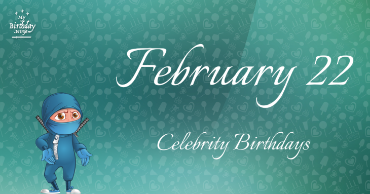 February 22 Celebrity Birthdays