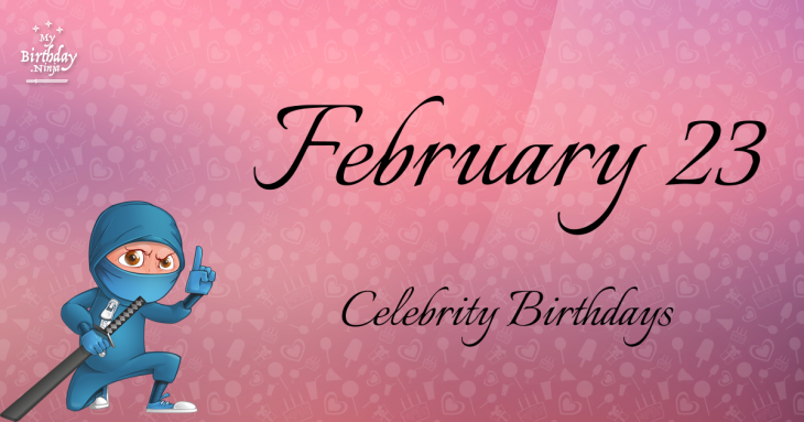 February 23 - Famous Birthdays - On This Day