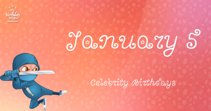 January 5 Celebrity Birthdays
