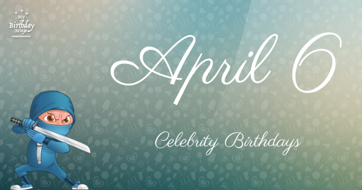 April 6 Celebrity Birthdays