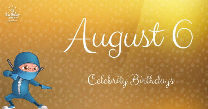 August 6 Celebrity Birthdays