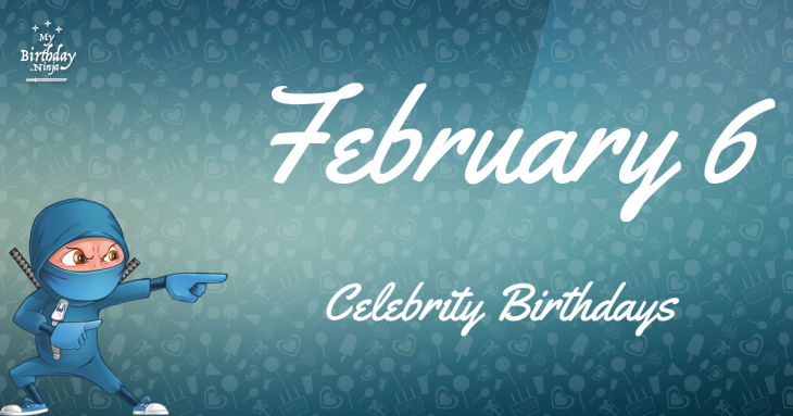 February 6 Celebrity Birthdays