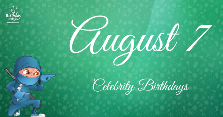 August 7 Celebrity Birthdays