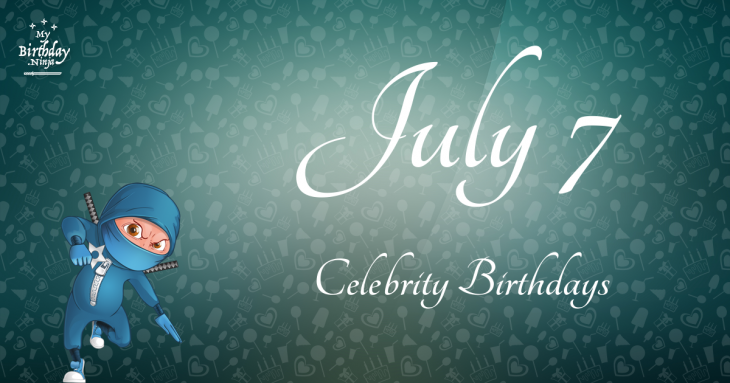 July 7 Celebrity Birthdays
