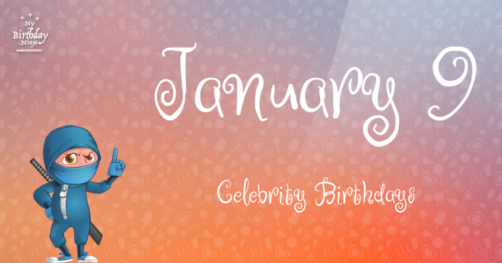January 9 Celebrity Birthdays