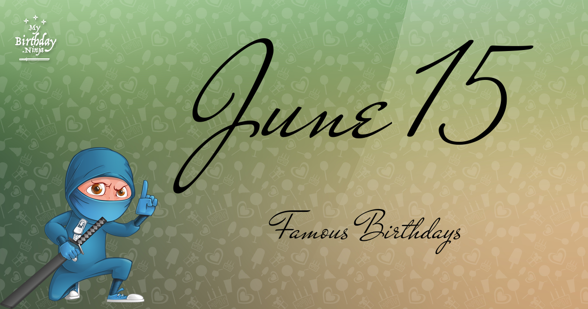 June 15 Famous Birthdays You Wish You Had Known 7