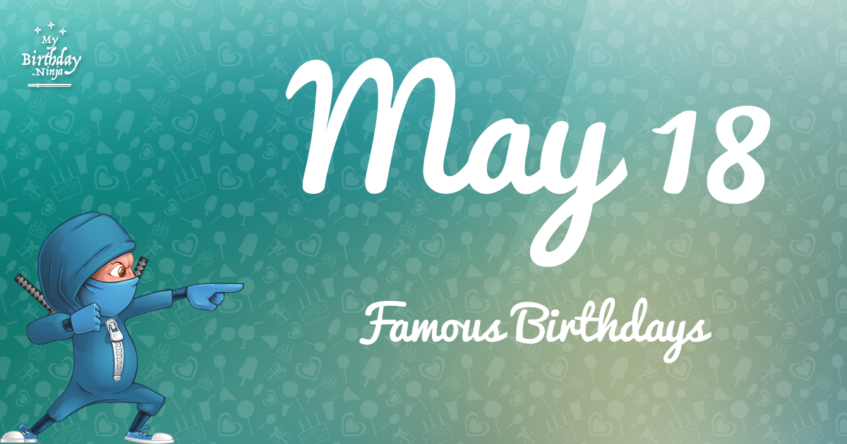May 18 Famous Birthdays You Wish You Had Known