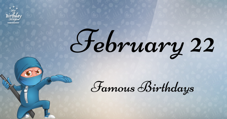 February 22 Famous Birthdays