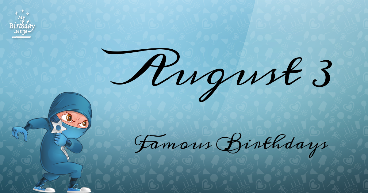 August 3 Famous Birthdays You Wish You Had Known
