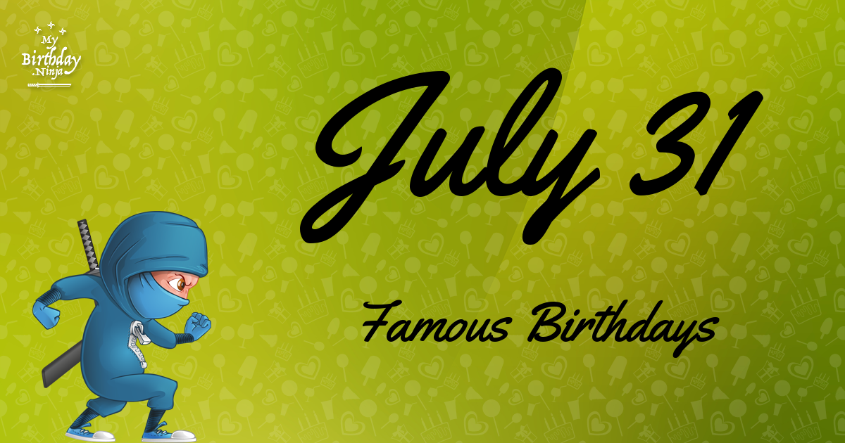 July 31 Famous Birthdays You Wish You Had Known 4