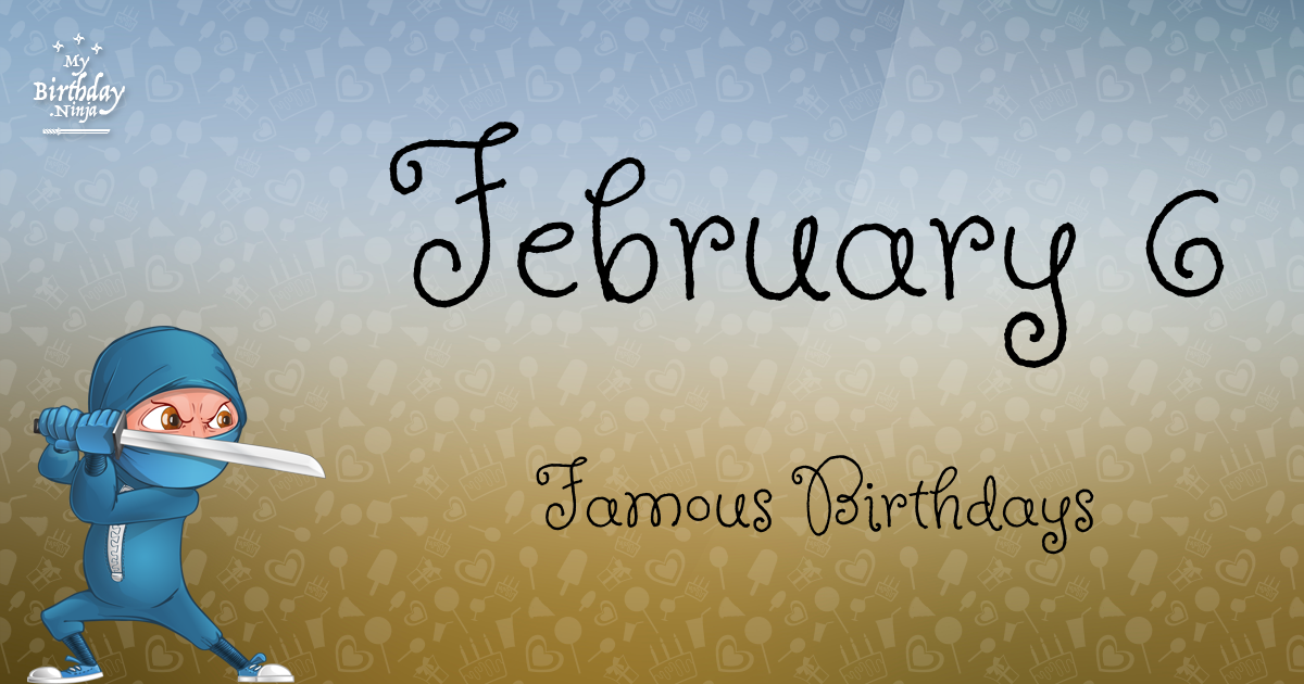 February 6 Famous Birthdays You Wish You Had Known 5